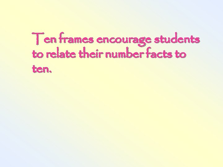Ten frames encourage students to relate their number facts to ten.