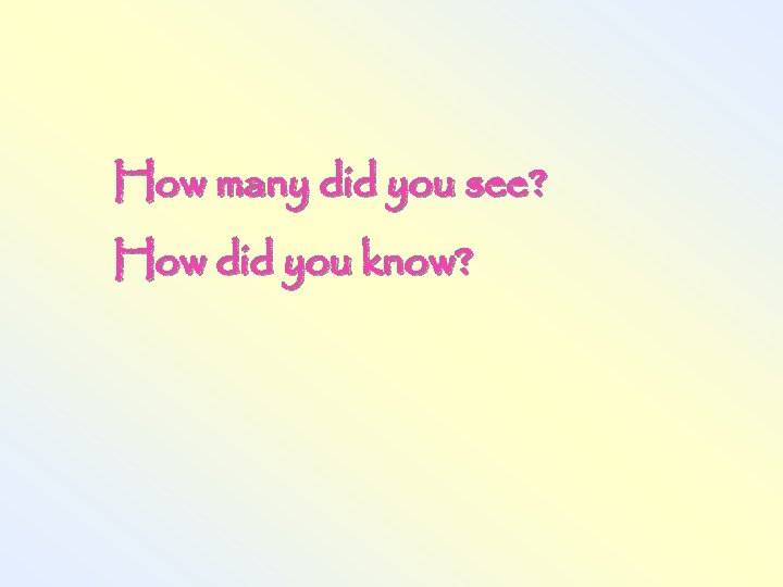 How many did you see? How did you know?