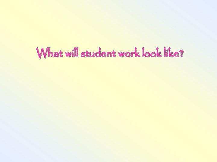What will student work look like?