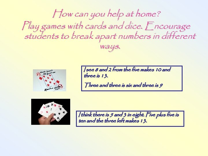 How can you help at home? Play games with cards and dice. Encourage students
