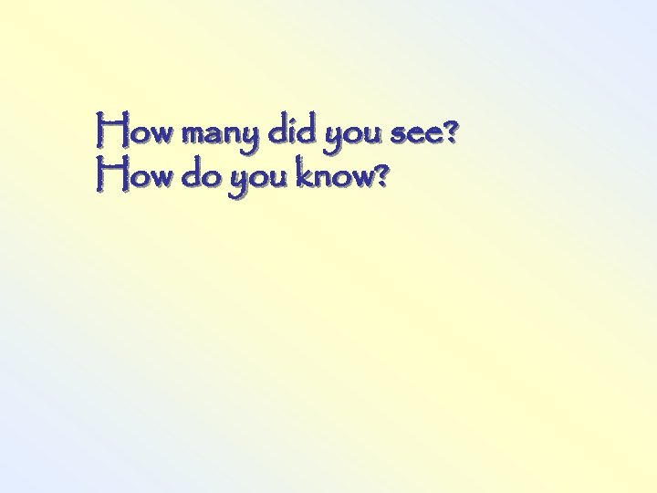 How many did you see? How do you know?