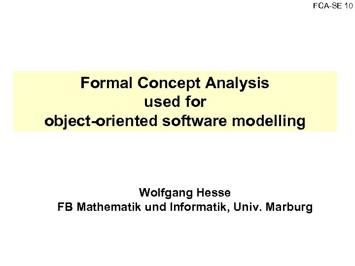 FCA SE 10 Formal Concept Analysis used for object-oriented software modelling Wolfgang Hesse FB