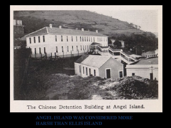 ANGEL ISLAND WAS CONSIDERED MORE HARSH THAN ELLIS ISLAND