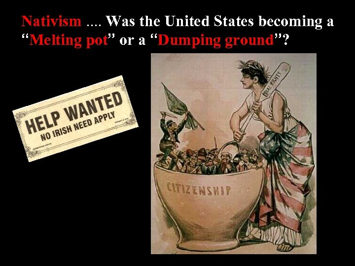 "Nativism. . Was the United States becoming a ""Melting pot"" or a ""Dumping ground""?"