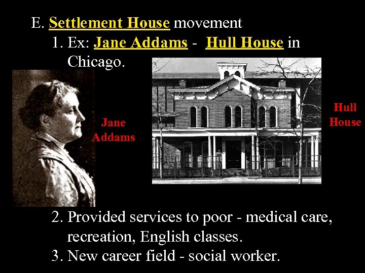 E. Settlement House movement 1. Ex: Jane Addams - Hull House in Chicago. Jane