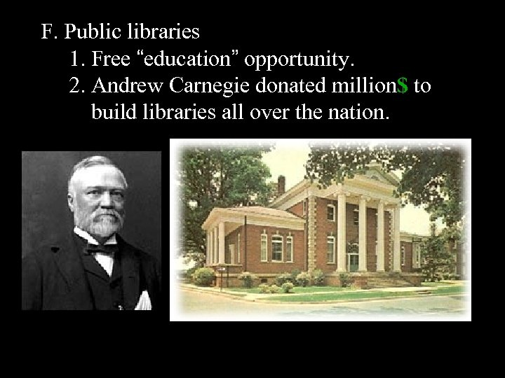 "F. Public libraries 1. Free ""education"" opportunity. 2. Andrew Carnegie donated million$ to build"