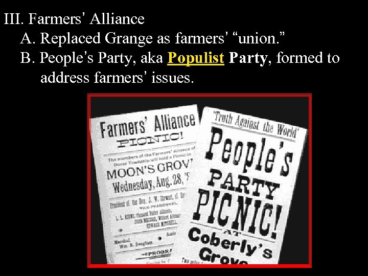 "III. Farmers' Alliance A. Replaced Grange as farmers' ""union. "" B. People's Party, aka"