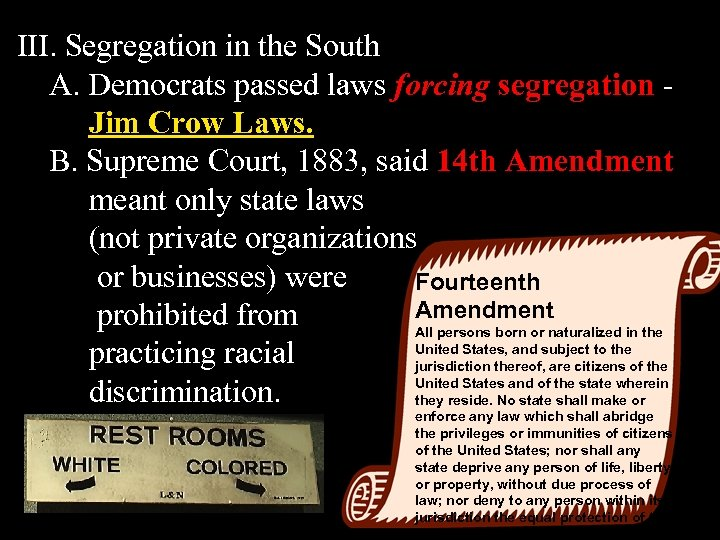 III. Segregation in the South A. Democrats passed laws forcing segregation Jim Crow Laws.