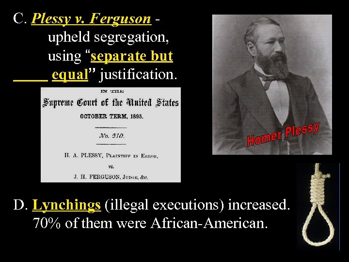 "C. Plessy v. Ferguson upheld segregation, using ""separate but equal"" justification. D. Lynchings (illegal"