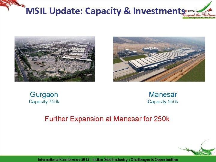 MSIL Update: Capacity & Investments Gurgaon Manesar Capacity 750 k Capacity 550 k Further