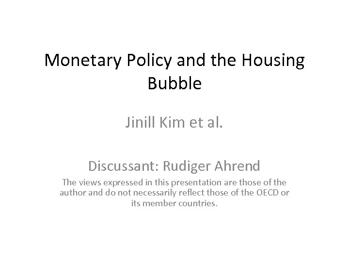Monetary Policy and the Housing Bubble Jinill Kim et al. Discussant: Rudiger Ahrend The