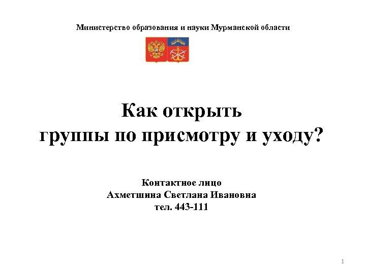 Министерство образования и науки Мурманской области Как открыть группы по присмотру и уходу? Контактное