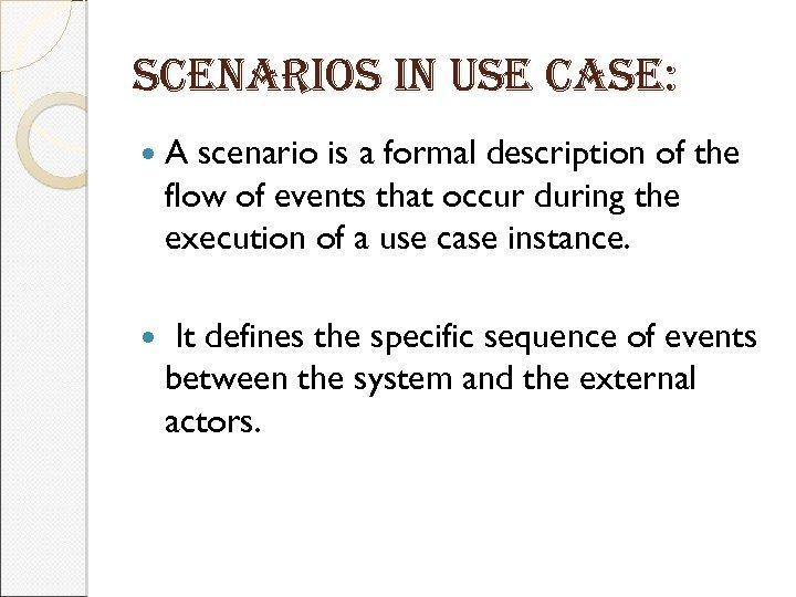 scenarios in use case: A scenario is a formal description of the flow of