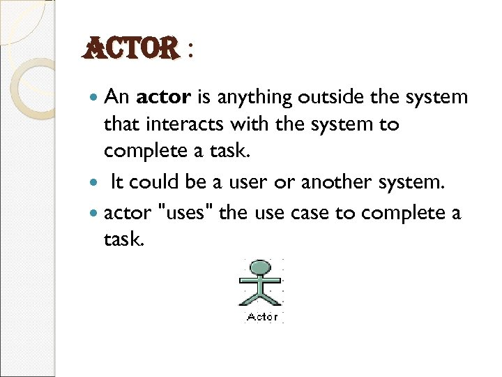 actor : An actor is anything outside the system that interacts with the system