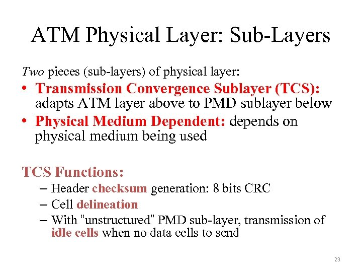 ATM Physical Layer: Sub-Layers Two pieces (sub-layers) of physical layer: • Transmission Convergence Sublayer
