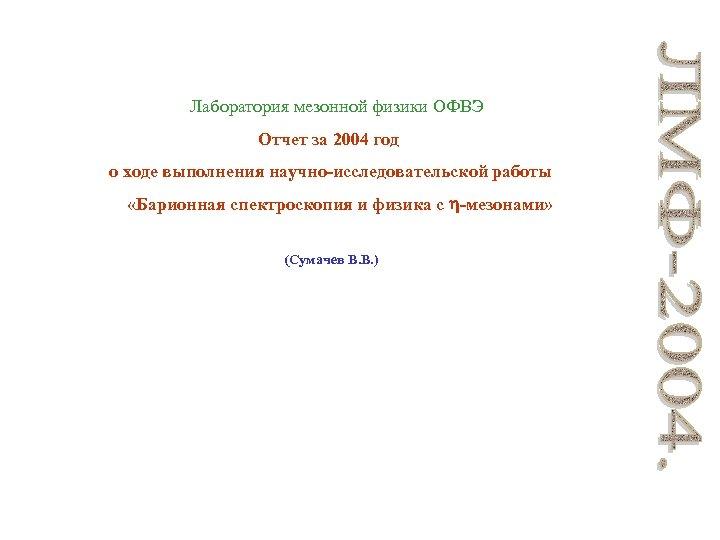 Лаборатория мезонной физики ОФВЭ Отчет за 2004 год о ходе выполнения научно-исследовательской работы