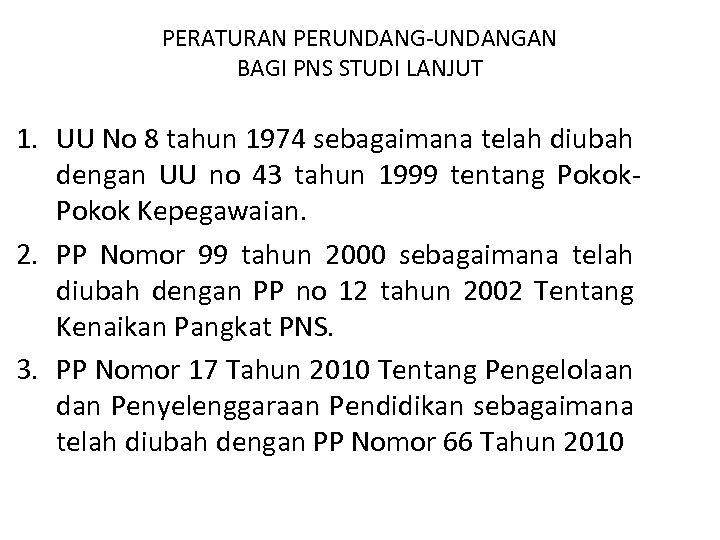 PERATURAN PERUNDANG-UNDANGAN BAGI PNS STUDI LANJUT 1. UU No 8 tahun 1974 sebagaimana telah