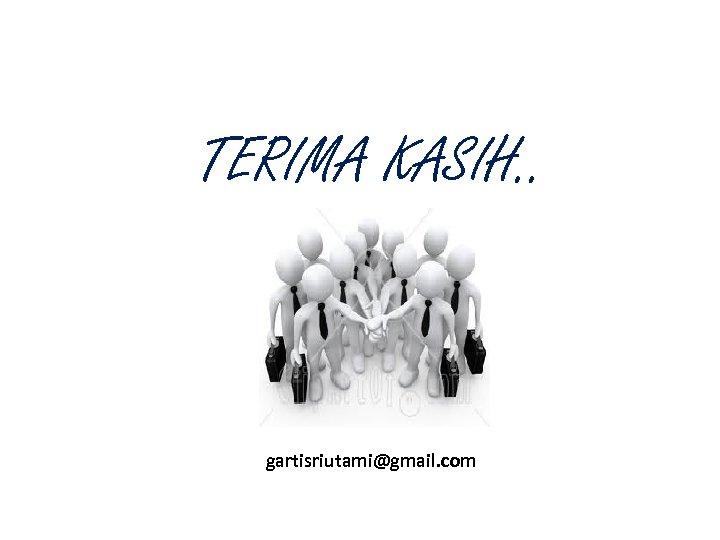 TERIMA KASIH. . gartisriutami@gmail. com