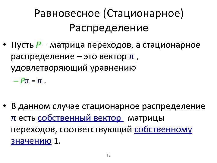 Равновесное (Стационарное) Распределение • Пусть P – матрица переходов, а стационарное распределение – это