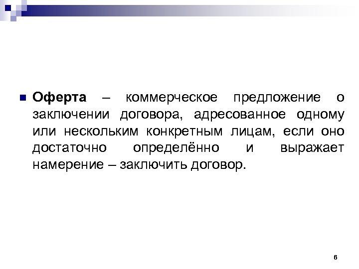n Оферта – коммерческое предложение о заключении договора, адресованное одному или нескольким конкретным лицам,