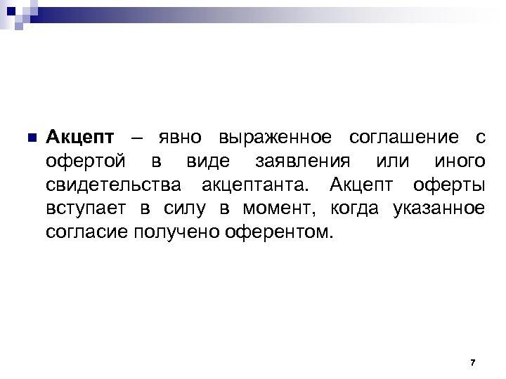n Акцепт – явно выраженное соглашение с офертой в виде заявления или иного свидетельства