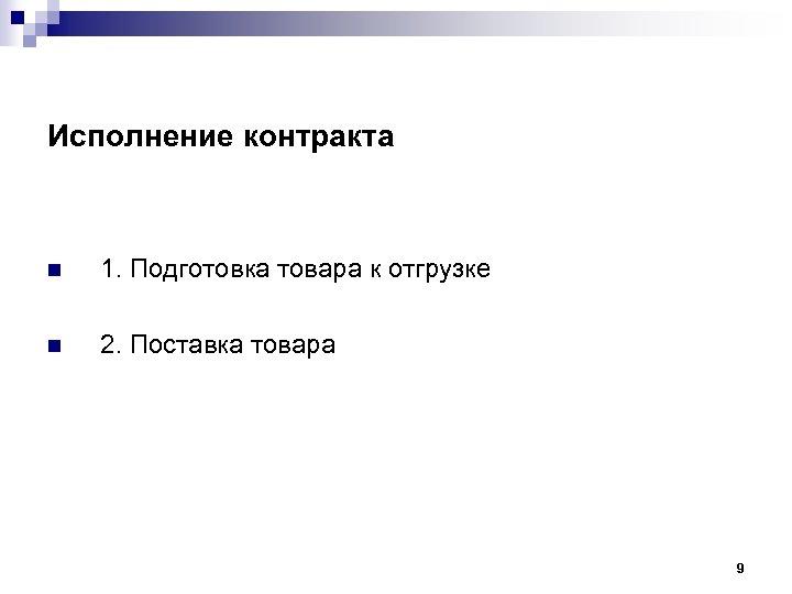 Исполнение контракта n 1. Подготовка товара к отгрузке n 2. Поставка товара 9