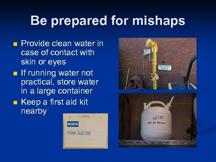Be prepared for mishaps n n n Provide clean water in case of contact