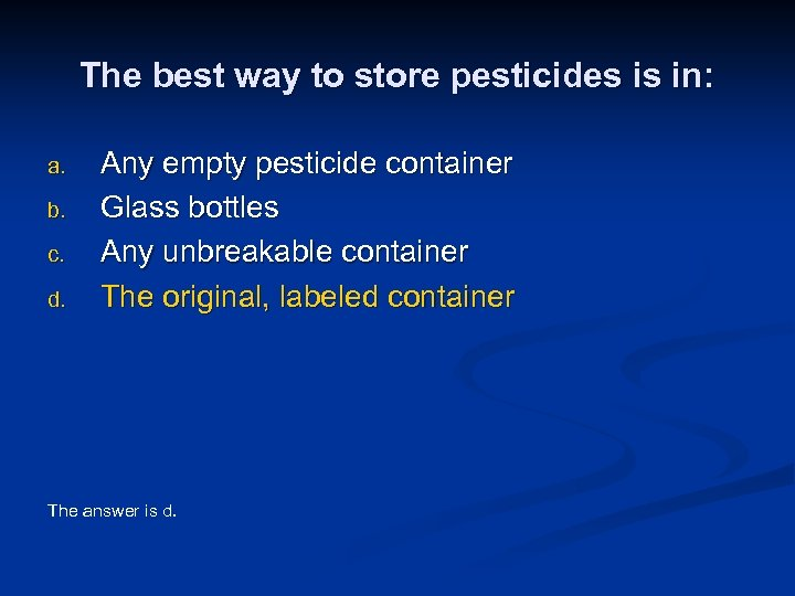 The best way to store pesticides is in: a. b. c. d. Any empty