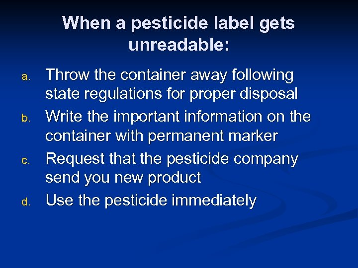 When a pesticide label gets unreadable: a. b. c. d. Throw the container away