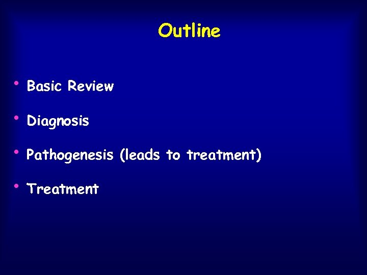 Outline • Basic Review • Diagnosis • Pathogenesis • Treatment (leads to treatment)