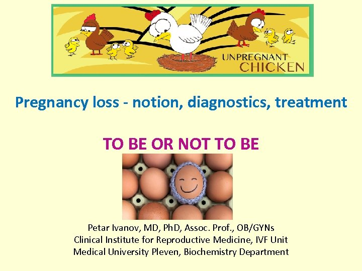 Pregnancy loss - notion, diagnostics, treatment TO BE OR NOT TO BE Petar Ivanov,