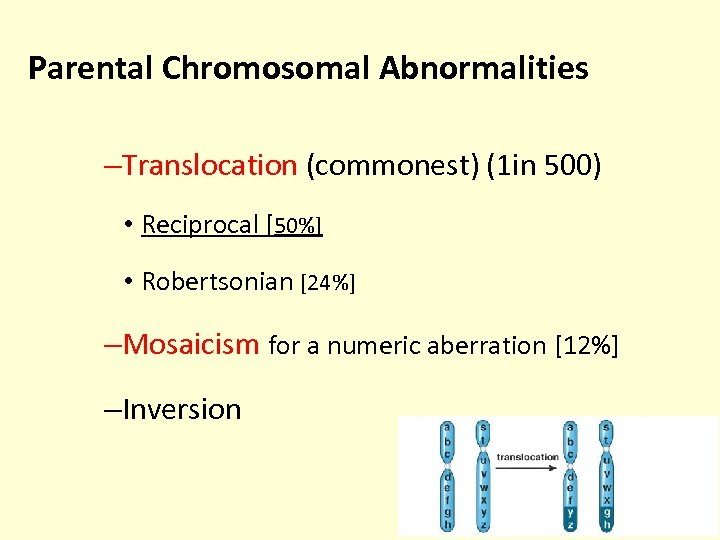 Parental Chromosomal Abnormalities –Translocation (commonest) (1 in 500) • Reciprocal [50%] • Robertsonian [24%]