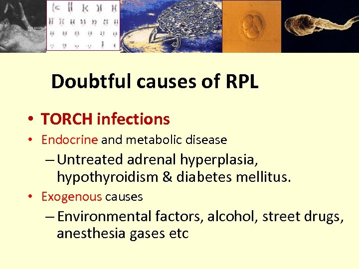 Doubtful causes of RPL • TORCH infections • Endocrine and metabolic disease – Untreated
