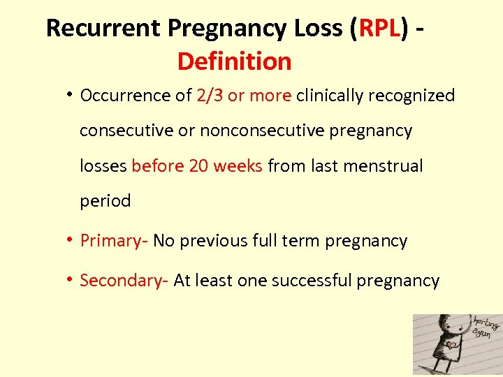 Recurrent Pregnancy Loss (RPL) Definition • Occurrence of 2/3 or more clinically recognized consecutive