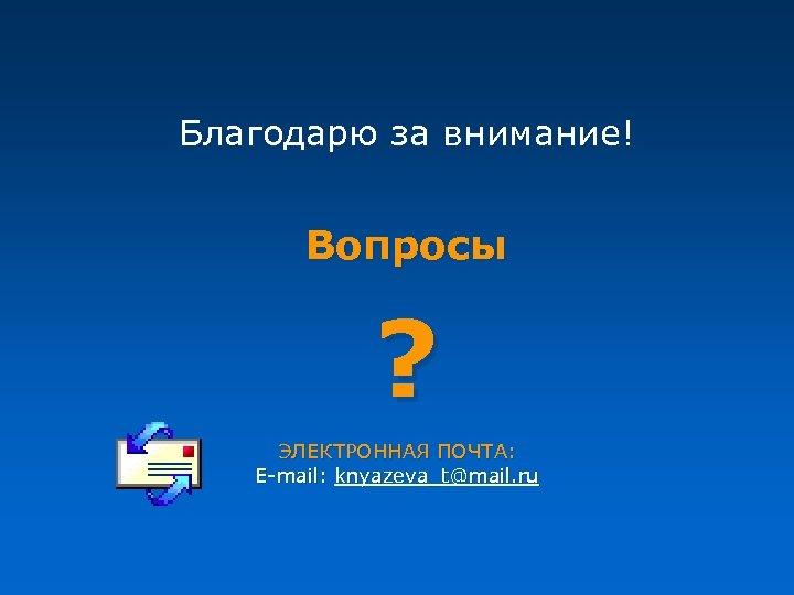 Благодарю за внимание! Вопросы ? ЭЛЕКТРОННАЯ ПОЧТА: E-mail: knyazeva_t@mail. ru