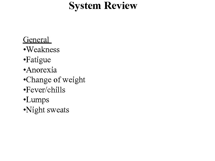 System Review General • Weakness • Fatigue • Anorexia • Change of weight •