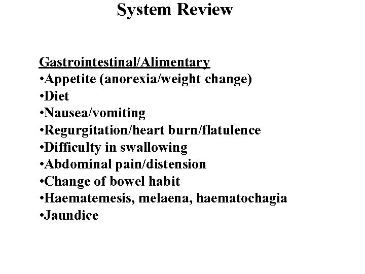 System Review Gastrointestinal/Alimentary • Appetite (anorexia/weight change) • Diet • Nausea/vomiting • Regurgitation/heart burn/flatulence