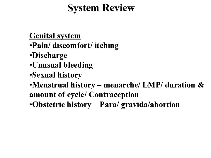 System Review Genital system • Pain/ discomfort/ itching • Discharge • Unusual bleeding •