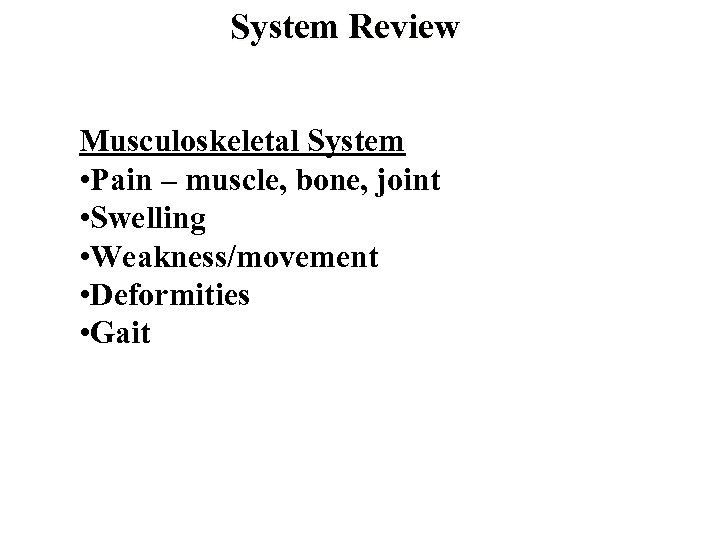 System Review Musculoskeletal System • Pain – muscle, bone, joint • Swelling • Weakness/movement