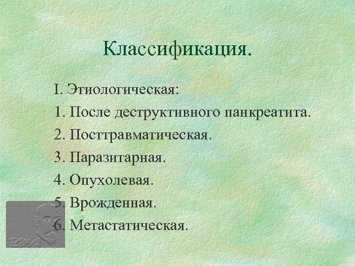Классификация. І. Этиологическая: 1. После деструктивного панкреатита. 2. Посттравматическая. 3. Паразитарная. 4. Опухолевая. 5.