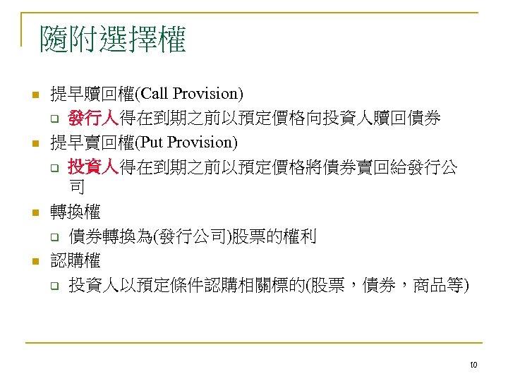 隨附選擇權 n n 提早贖回權(Call Provision) q 發行人得在到期之前以預定價格向投資人贖回債券 提早賣回權(Put Provision) q 投資人得在到期之前以預定價格將債券賣回給發行公 司 轉換權 q
