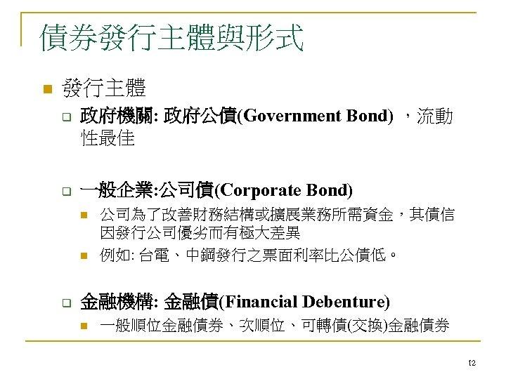 債券發行主體與形式 n 發行主體 q q 政府機關: 政府公債(Government Bond) ,流動 性最佳 一般企業: 公司債(Corporate Bond) n