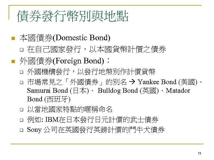 債券發行幣別與地點 n 本國債券(Domestic Bond) q n 在自己國家發行,以本國貨幣計價之債券 外國債券(Foreign Bond): q q q 外國機構發行,以發行地幣別作計價貨幣 市場常見之「外國債券」的別名
