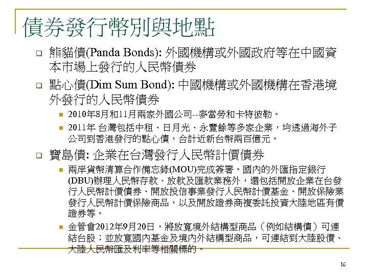 債券發行幣別與地點 q q 熊貓債(Panda Bonds): 外國機構或外國政府等在中國資 本市場上發行的人民幣債券 點心債(Dim Sum Bond): 中國機構或外國機構在香港境 外發行的人民幣債券 n n