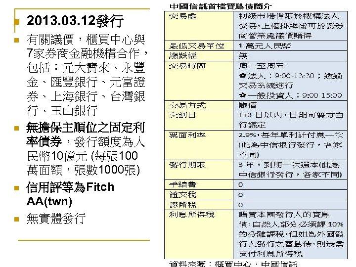 n n n 2013. 03. 12發行 有關議價,櫃買中心與 7家券商金融機構合作, 包括:元大寶來、永豐 金、匯豐銀行、元富證 券、上海銀行、台灣銀 行、玉山銀行 無擔保主順位之固定利 率債券,發行額度為人