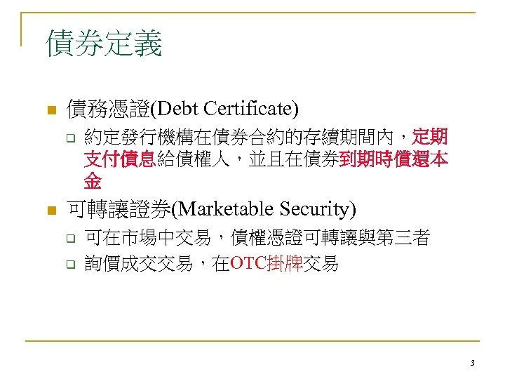 債券定義 n 債務憑證(Debt Certificate) q n 約定發行機構在債券合約的存續期間內,定期 支付債息給債權人,並且在債券到期時償還本 金 可轉讓證券(Marketable Security) q q 可在市場中交易,債權憑證可轉讓與第三者