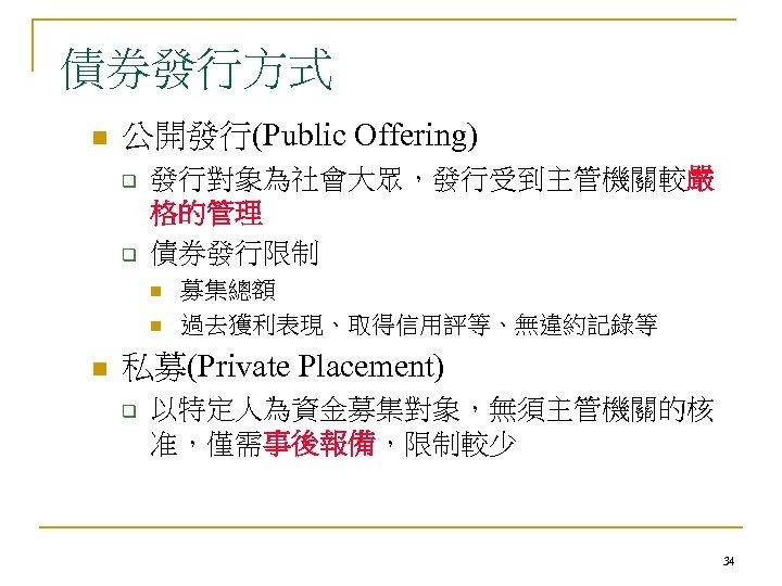 債券發行方式 n 公開發行(Public Offering) q q 發行對象為社會大眾,發行受到主管機關較嚴 格的管理 債券發行限制 n n n 募集總額 過去獲利表現、取得信用評等、無違約記錄等