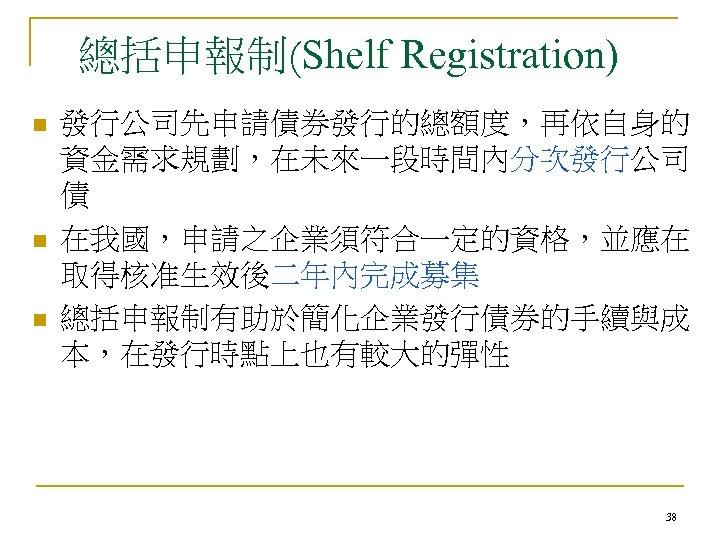 總括申報制(Shelf Registration) n n n 發行公司先申請債券發行的總額度,再依自身的 資金需求規劃,在未來一段時間內分次發行公司 債 在我國,申請之企業須符合一定的資格,並應在 取得核准生效後二年內完成募集 總括申報制有助於簡化企業發行債券的手續與成 本,在發行時點上也有較大的彈性 38