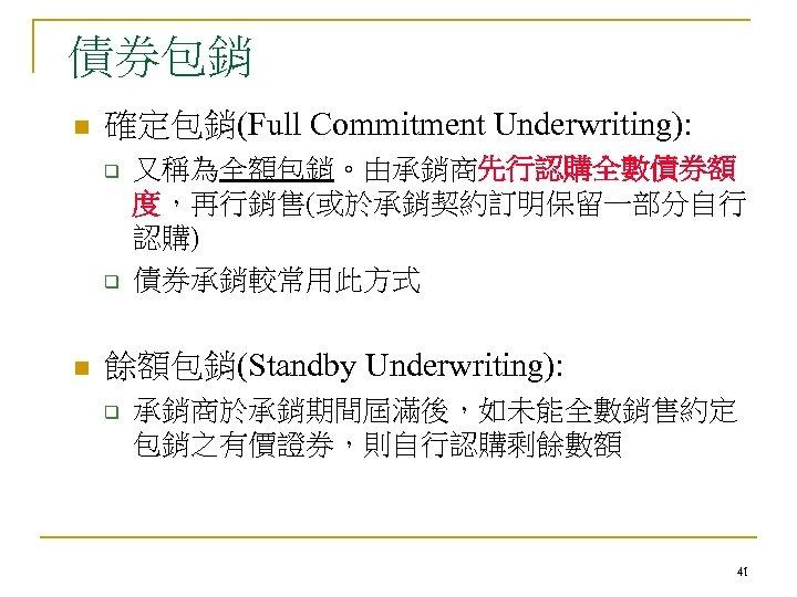 債券包銷 n 確定包銷(Full Commitment Underwriting): q q n 又稱為全額包銷。由承銷商先行認購全數債券額 度,再行銷售(或於承銷契約訂明保留一部分自行 認購) 債券承銷較常用此方式 餘額包銷(Standby Underwriting):