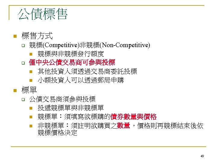 公債標售 n 標售方式 q q n 競標(Competitive)非競標(Non-Competitive) n 競標與非競標發行額度 僅中央公債交易商可參與投標 n 其他投資人須透過交易商委託投標 n 小額投資人可以透過郵局申購